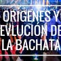 The Origins and Evolution of Bachata Dance